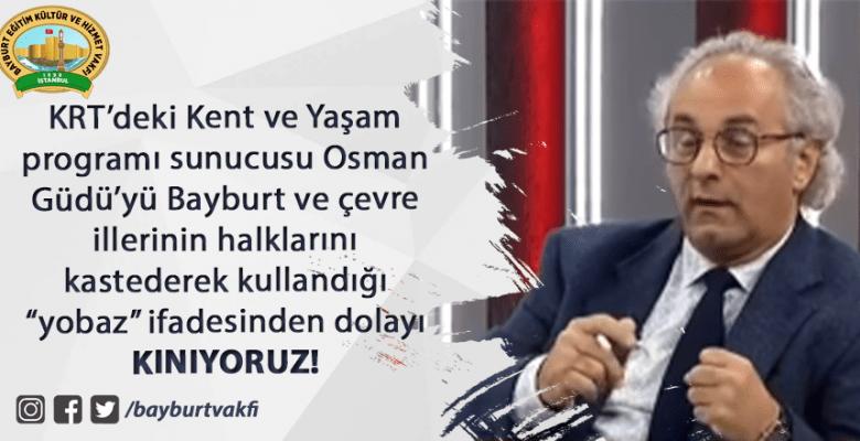 Osman Güdü'yü Bayburt hakkındaki ifadeleri sebebiyle KINIYORUZ!